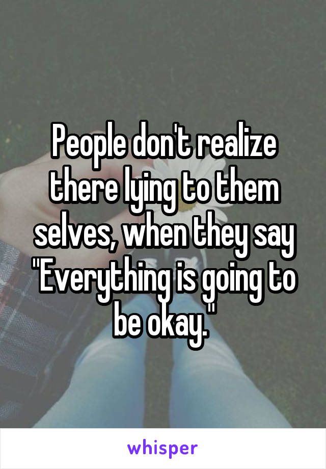"""People don't realize there lying to them selves, when they say """"Everything is going to be okay."""""""