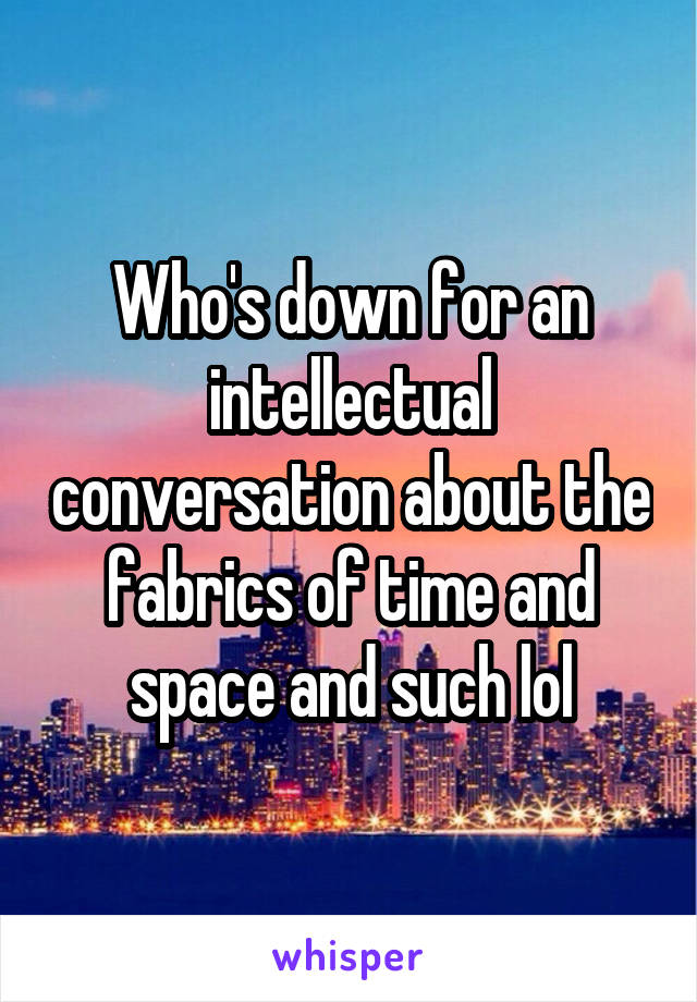 Who's down for an intellectual conversation about the fabrics of time and space and such lol