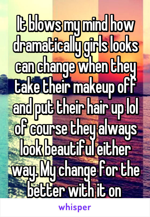 It blows my mind how dramatically girls looks can change when they take their makeup off and put their hair up lol of course they always look beautiful either way. My change for the better with it on