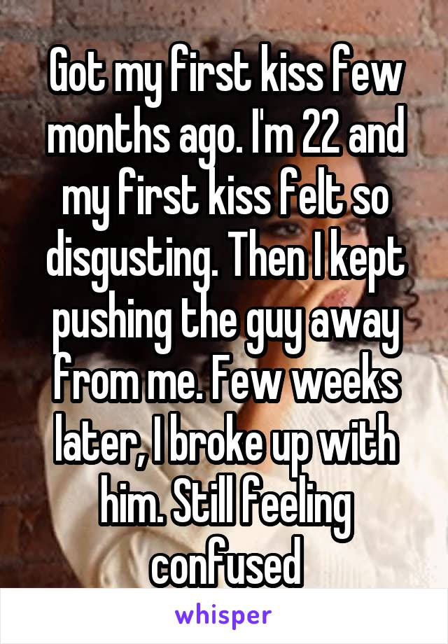 Got my first kiss few months ago. I'm 22 and my first kiss felt so disgusting. Then I kept pushing the guy away from me. Few weeks later, I broke up with him. Still feeling confused