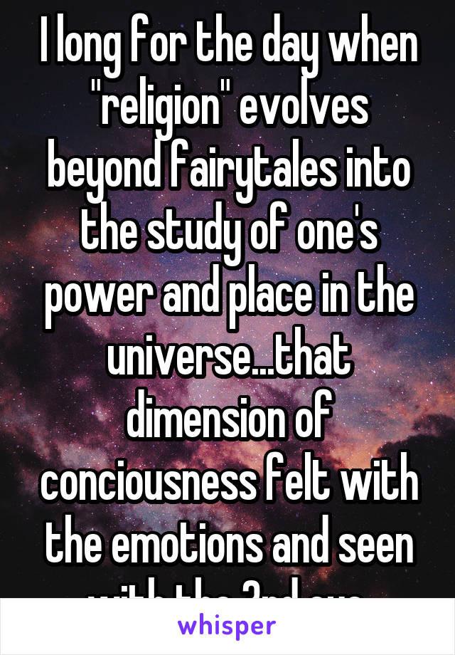 """I long for the day when """"religion"""" evolves beyond fairytales into the study of one's power and place in the universe...that dimension of conciousness felt with the emotions and seen with the 3rd eye."""
