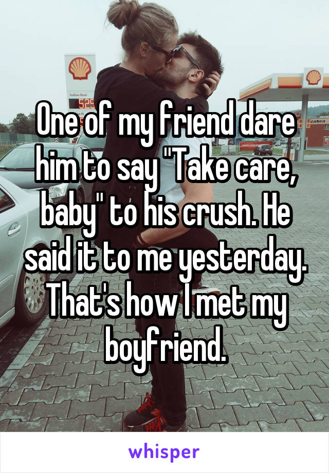 """One of my friend dare him to say """"Take care, baby"""" to his crush. He said it to me yesterday. That's how I met my boyfriend."""
