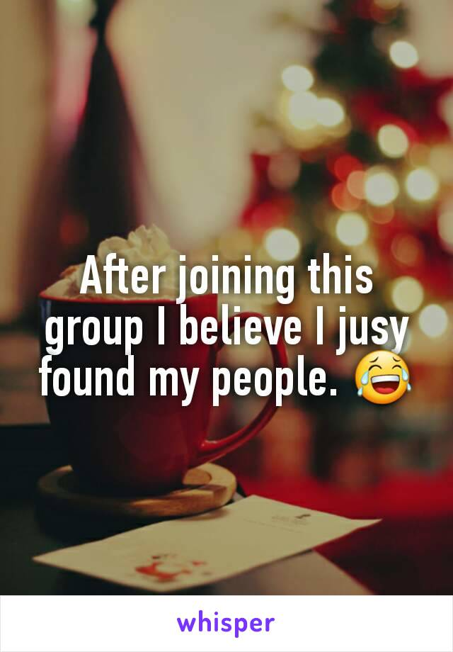 After joining this group I believe I jusy found my people. 😂