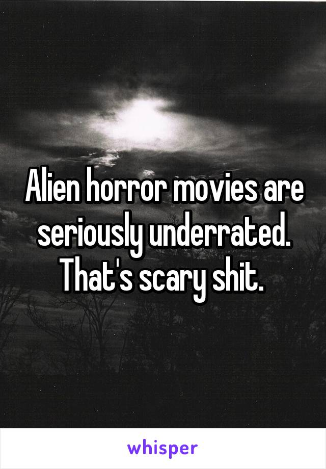 Alien horror movies are seriously underrated. That's scary shit.
