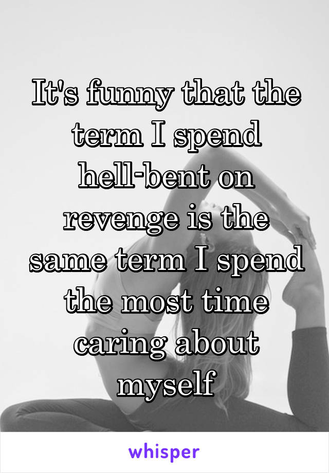 It's funny that the term I spend hell-bent on revenge is the same term I spend the most time caring about myself