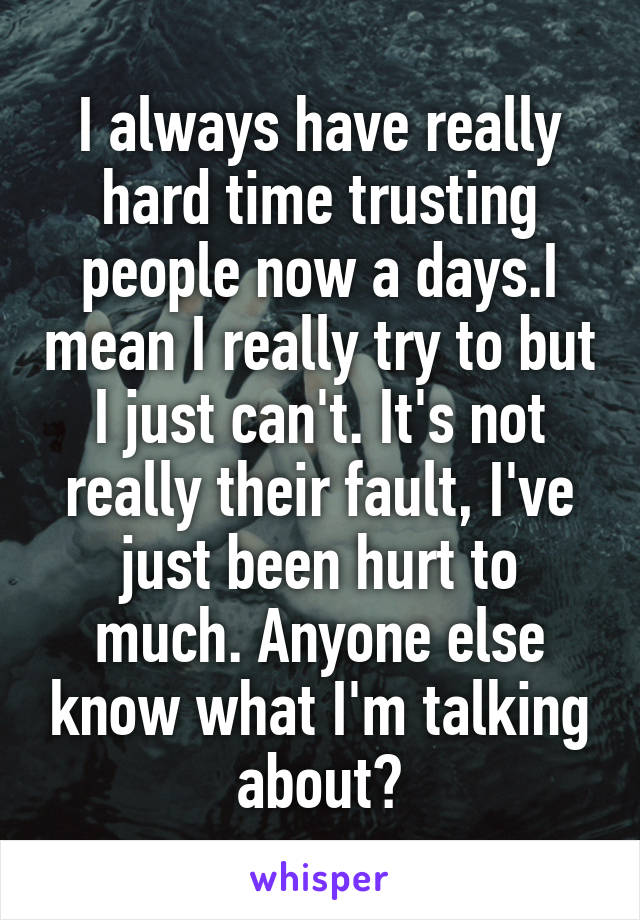 I always have really hard time trusting people now a days.I mean I really try to but I just can't. It's not really their fault, I've just been hurt to much. Anyone else know what I'm talking about?