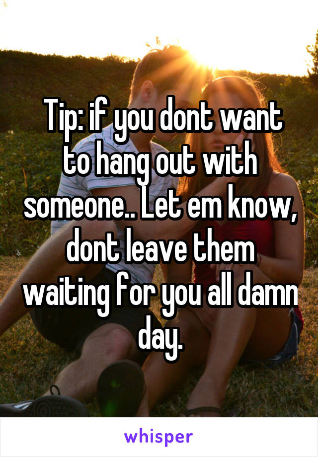 Tip: if you dont want to hang out with someone.. Let em know, dont leave them waiting for you all damn day.
