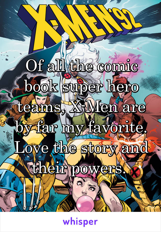 Of all the comic book super hero teams, X-Men are by far my favorite. Love the story and their powers.