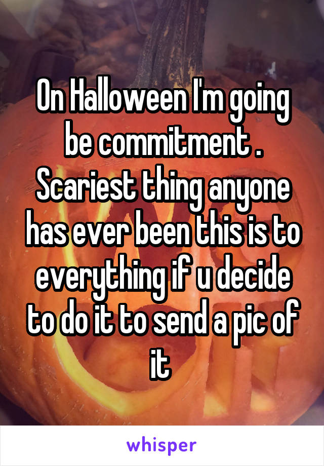 On Halloween I'm going be commitment . Scariest thing anyone has ever been this is to everything if u decide to do it to send a pic of it