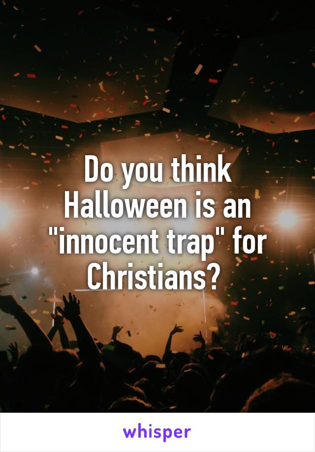 "Do you think Halloween is an ""innocent trap"" for Christians?"