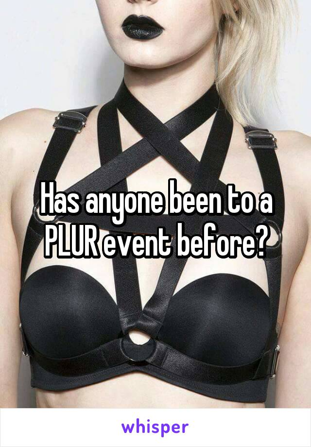 Has anyone been to a PLUR event before?