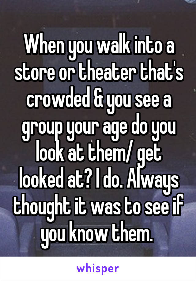 When you walk into a store or theater that's crowded & you see a group your age do you look at them/ get looked at? I do. Always thought it was to see if you know them.