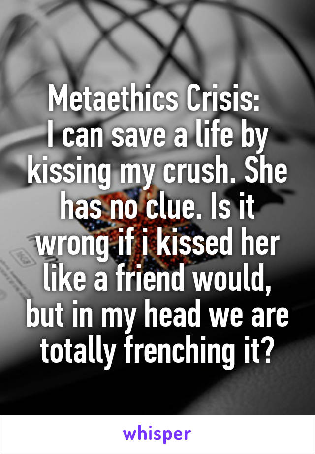 Metaethics Crisis:  I can save a life by kissing my crush. She has no clue. Is it wrong if i kissed her like a friend would, but in my head we are totally frenching it?