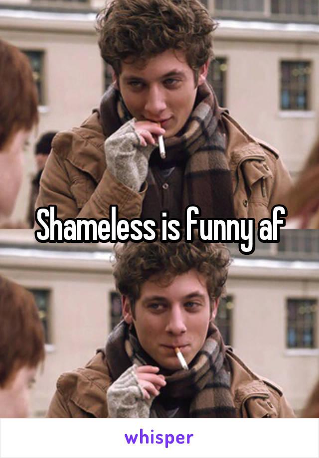 Shameless is funny af