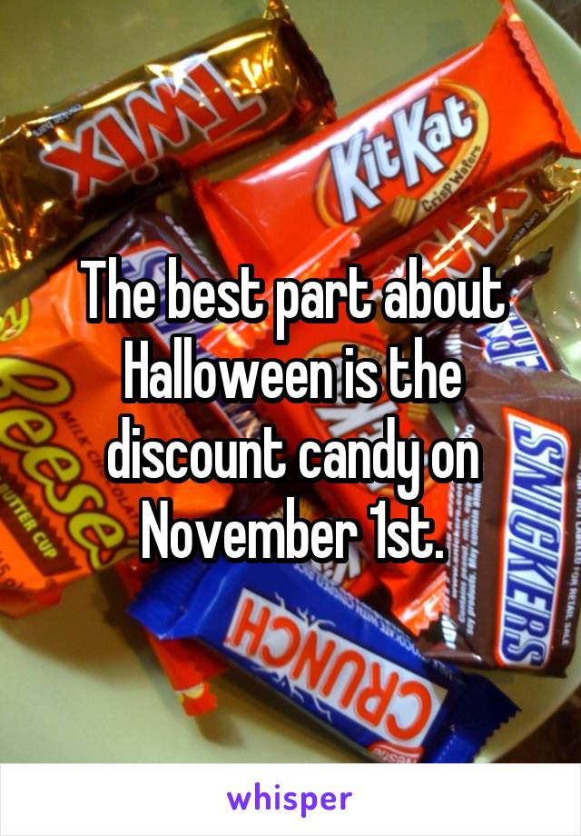 The best part about Halloween is the discount candy on November 1st.