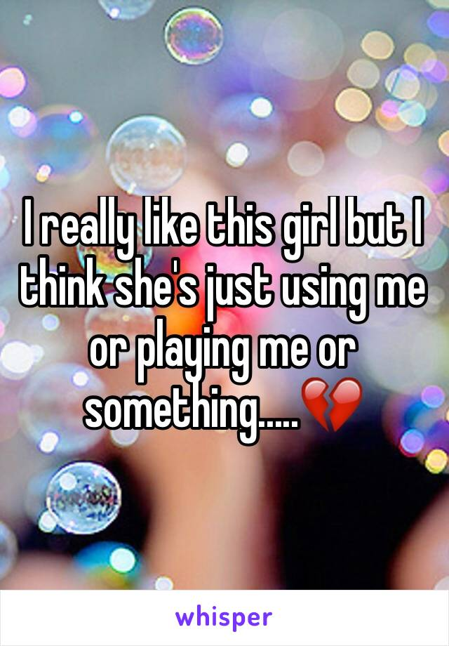 I really like this girl but I think she's just using me or playing me or something.....💔