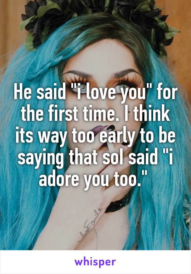 """He said """"i love you"""" for the first time. I think its way too early to be saying that soI said """"i adore you too."""""""