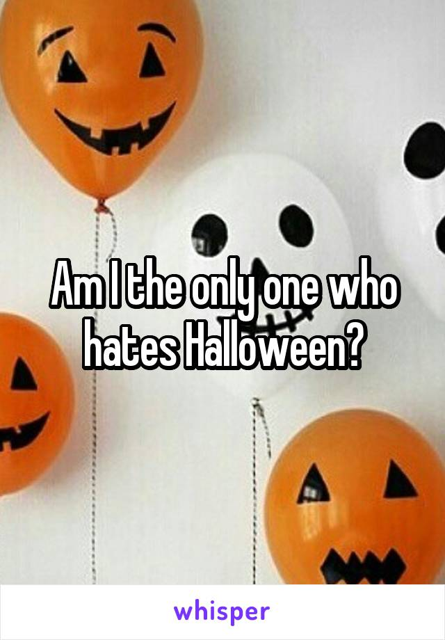 Am I the only one who hates Halloween?