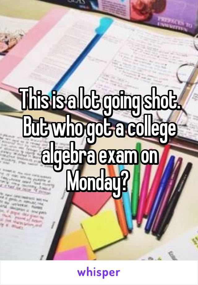 This is a lot going shot. But who got a college algebra exam on Monday?