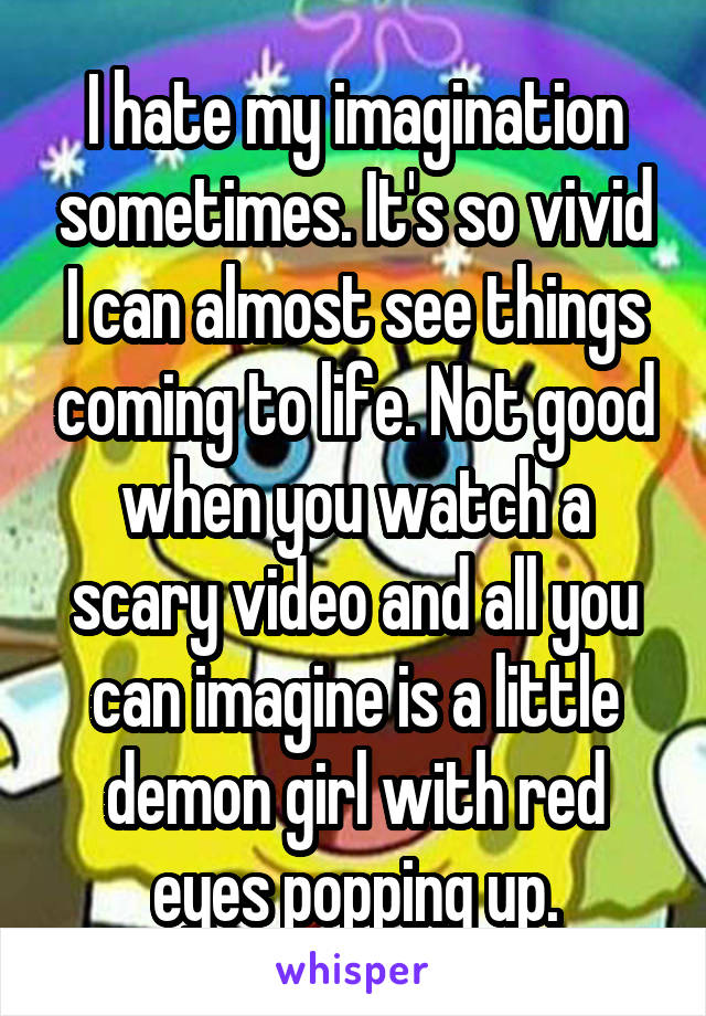 I hate my imagination sometimes. It's so vivid I can almost see things coming to life. Not good when you watch a scary video and all you can imagine is a little demon girl with red eyes popping up.