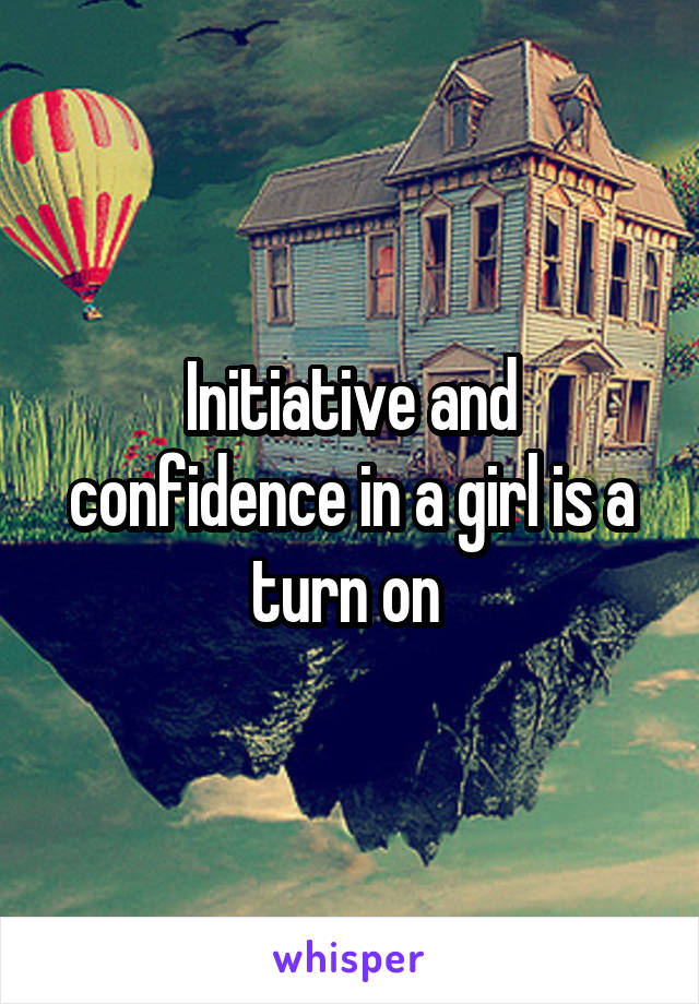 Initiative and confidence in a girl is a turn on