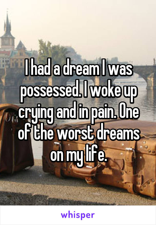I had a dream I was possessed. I woke up crying and in pain. One of the worst dreams on my life.