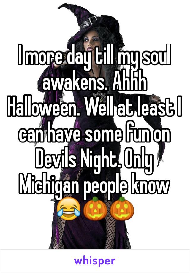 I more day till my soul awakens. Ahhh Halloween. Well at least I can have some fun on Devils Night. Only Michigan people know 😂🎃🎃
