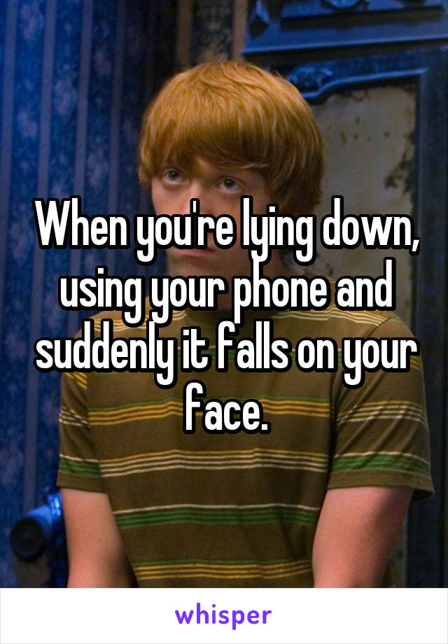 When you're lying down, using your phone and suddenly it falls on your face.