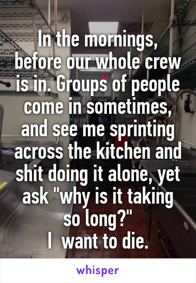 """In the mornings, before our whole crew is in. Groups of people come in sometimes, and see me sprinting across the kitchen and shit doing it alone, yet ask """"why is it taking so long?"""" I  want to die."""