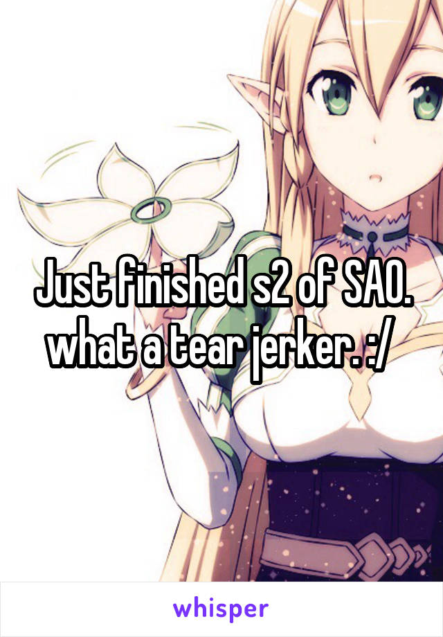 Just finished s2 of SAO. what a tear jerker. :/