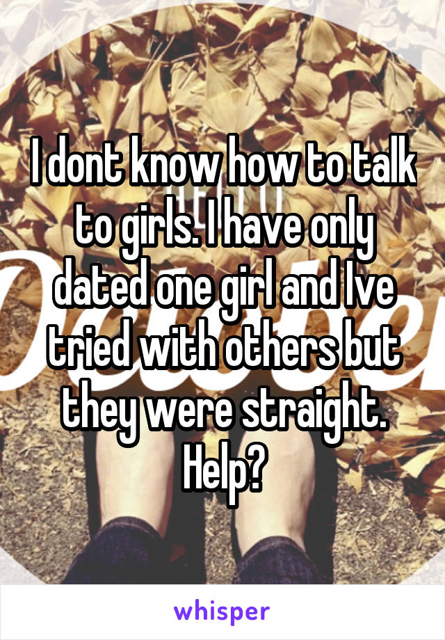 I dont know how to talk to girls. I have only dated one girl and Ive tried with others but they were straight. Help?