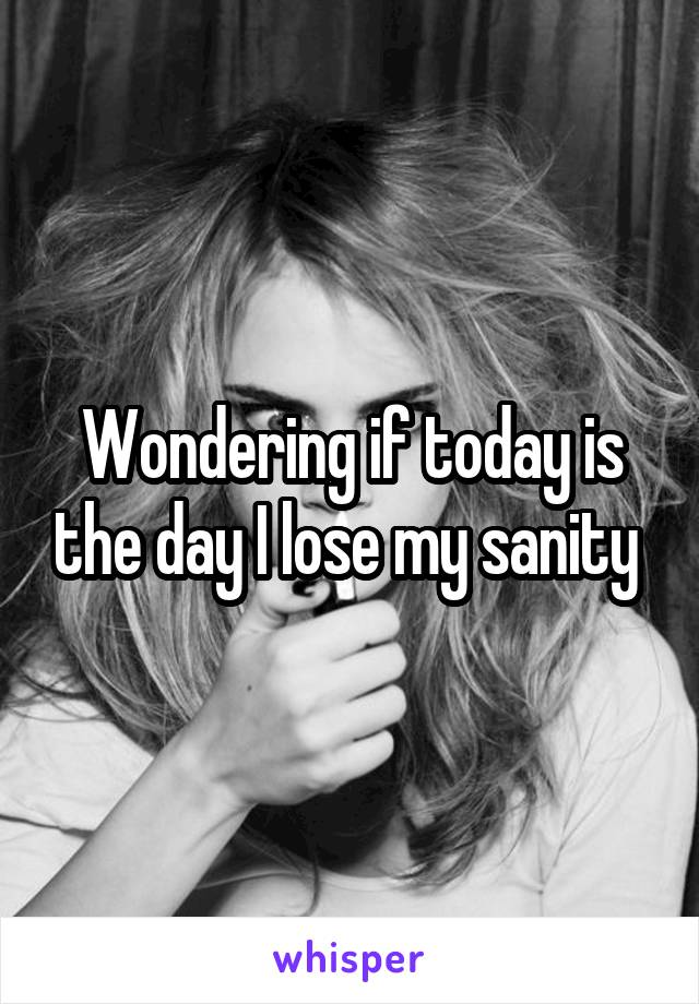 Wondering if today is the day I lose my sanity