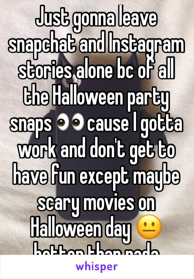 Just gonna leave snapchat and Instagram stories alone bc of all the Halloween party snaps 👀 cause I gotta work and don't get to have fun except maybe scary movies on Halloween day 😐 better than nada