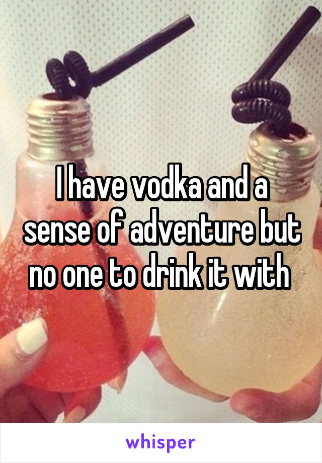 I have vodka and a sense of adventure but no one to drink it with