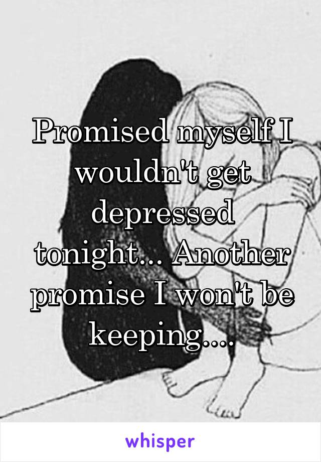 Promised myself I wouldn't get depressed tonight... Another promise I won't be keeping....