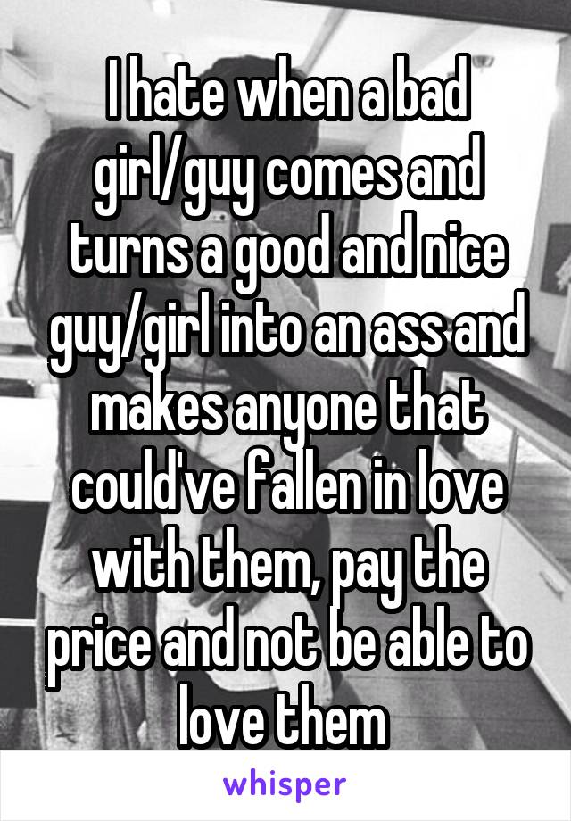 I hate when a bad girl/guy comes and turns a good and nice guy/girl into an ass and makes anyone that could've fallen in love with them, pay the price and not be able to love them