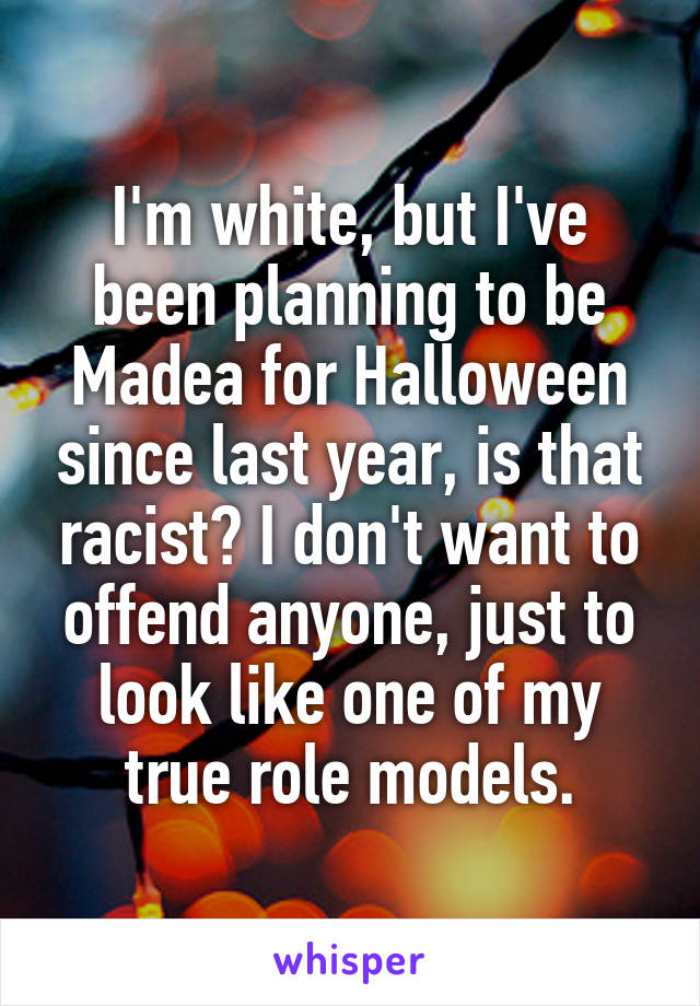 I'm white, but I've been planning to be Madea for Halloween since last year, is that racist? I don't want to offend anyone, just to look like one of my true role models.