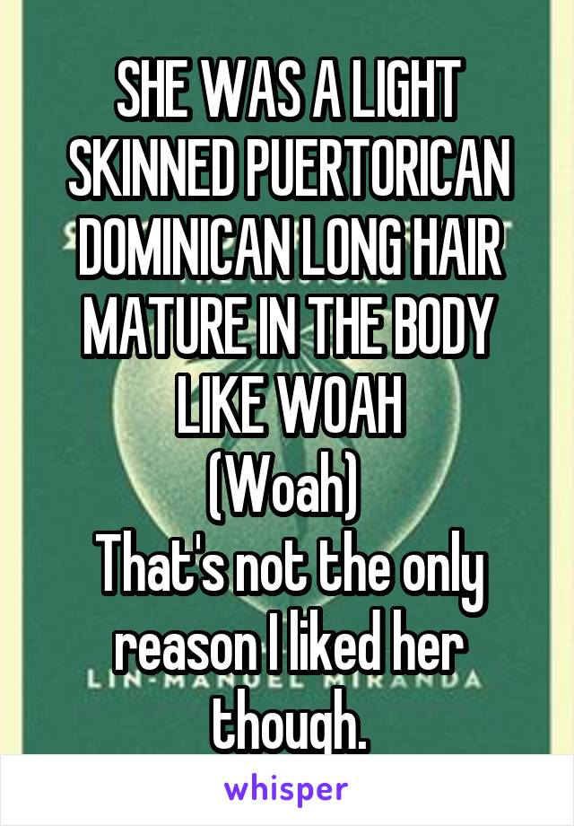 SHE WAS A LIGHT SKINNED PUERTORICAN DOMINICAN LONG HAIR MATURE IN THE BODY LIKE WOAH (Woah)  That's not the only reason I liked her though.