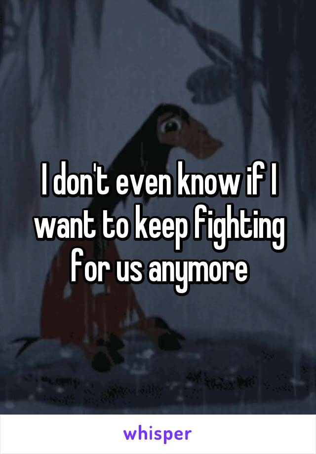 I don't even know if I want to keep fighting for us anymore