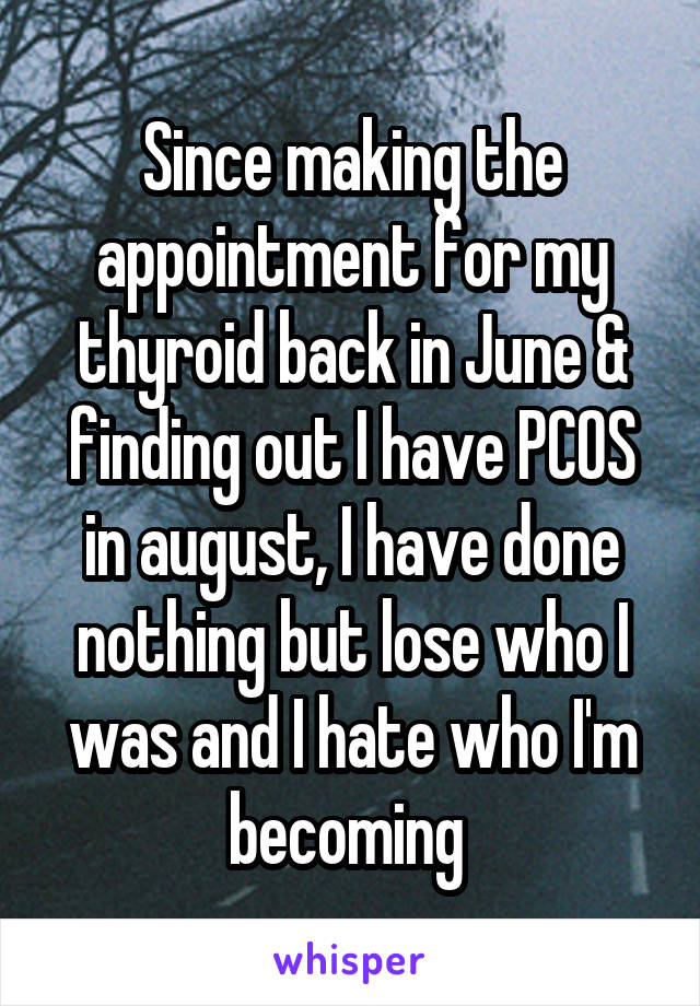 Since making the appointment for my thyroid back in June & finding out I have PCOS in august, I have done nothing but lose who I was and I hate who I'm becoming
