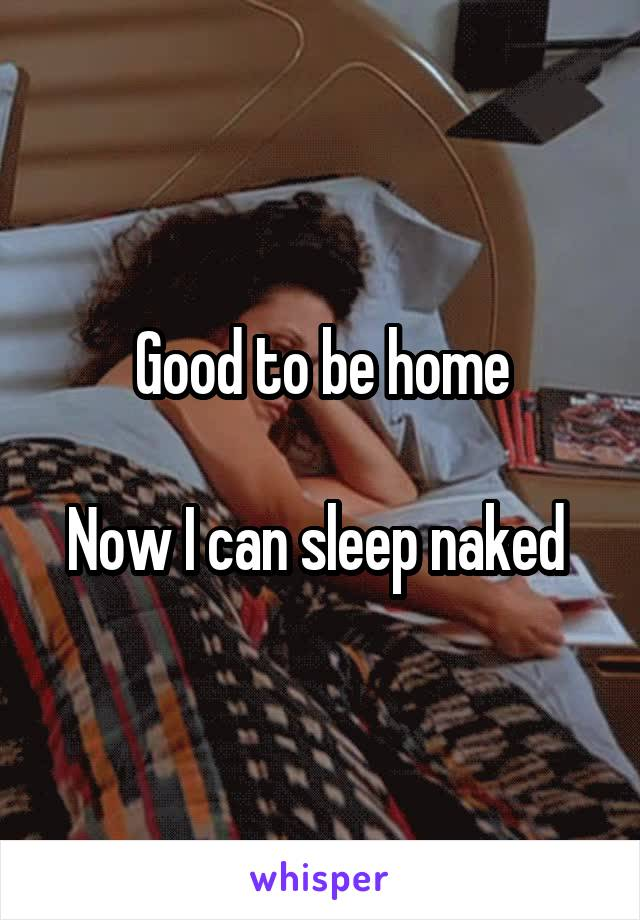 Good to be home  Now I can sleep naked