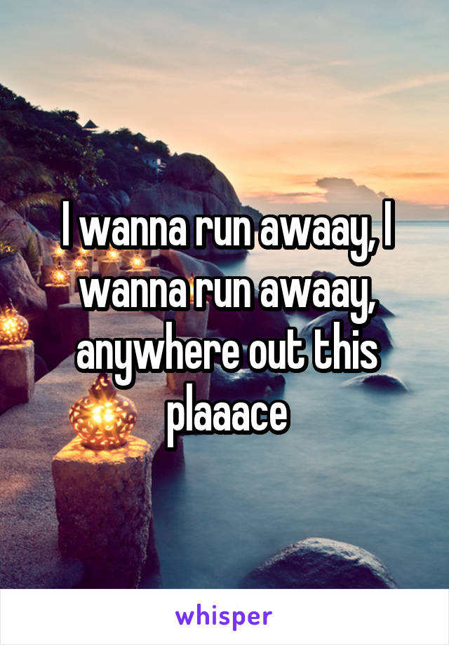 I wanna run awaay, I wanna run awaay, anywhere out this plaaace