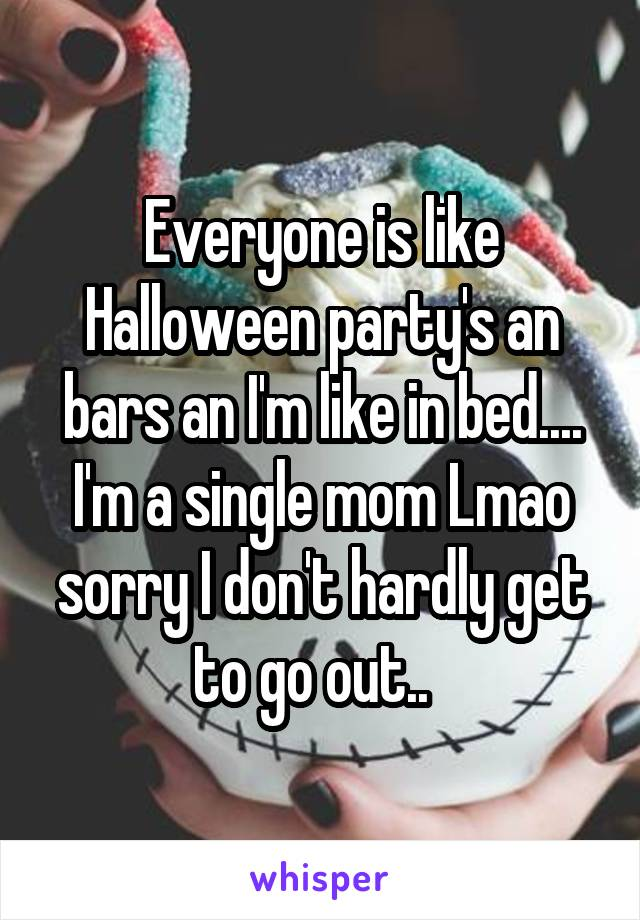 Everyone is like Halloween party's an bars an I'm like in bed.... I'm a single mom Lmao sorry I don't hardly get to go out..
