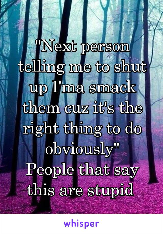 """""""Next person telling me to shut up I'ma smack them cuz it's the right thing to do obviously"""" People that say this are stupid"""