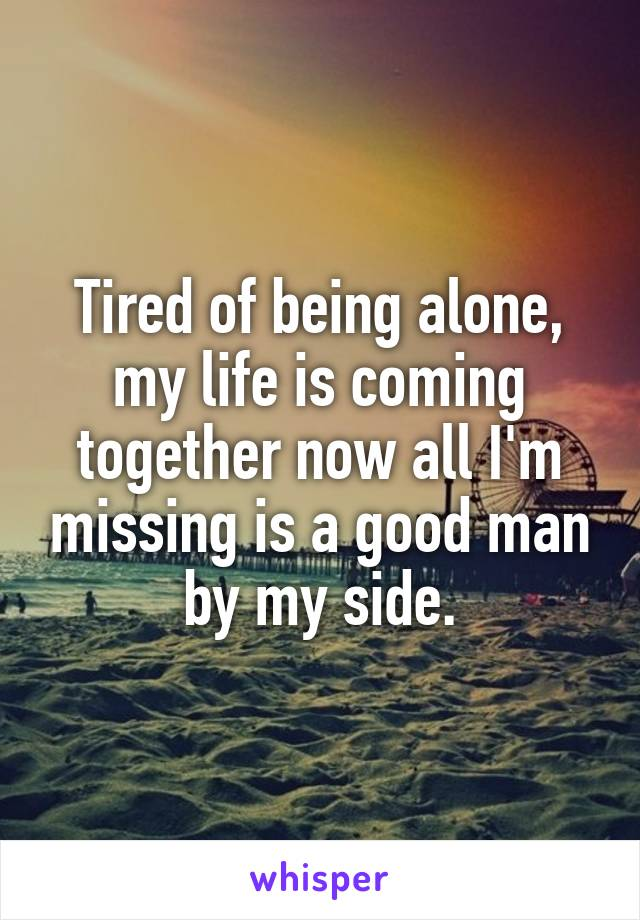 Tired of being alone, my life is coming together now all I'm missing is a good man by my side.