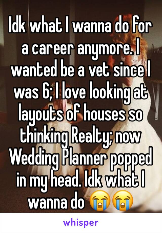 Idk what I wanna do for a career anymore. I wanted be a vet since I was 6; I love looking at layouts of houses so thinking Realty; now Wedding Planner popped in my head. Idk what I wanna do 😭😭