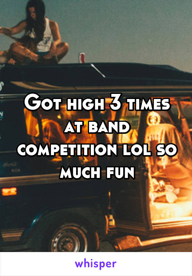 Got high 3 times at band competition lol so much fun