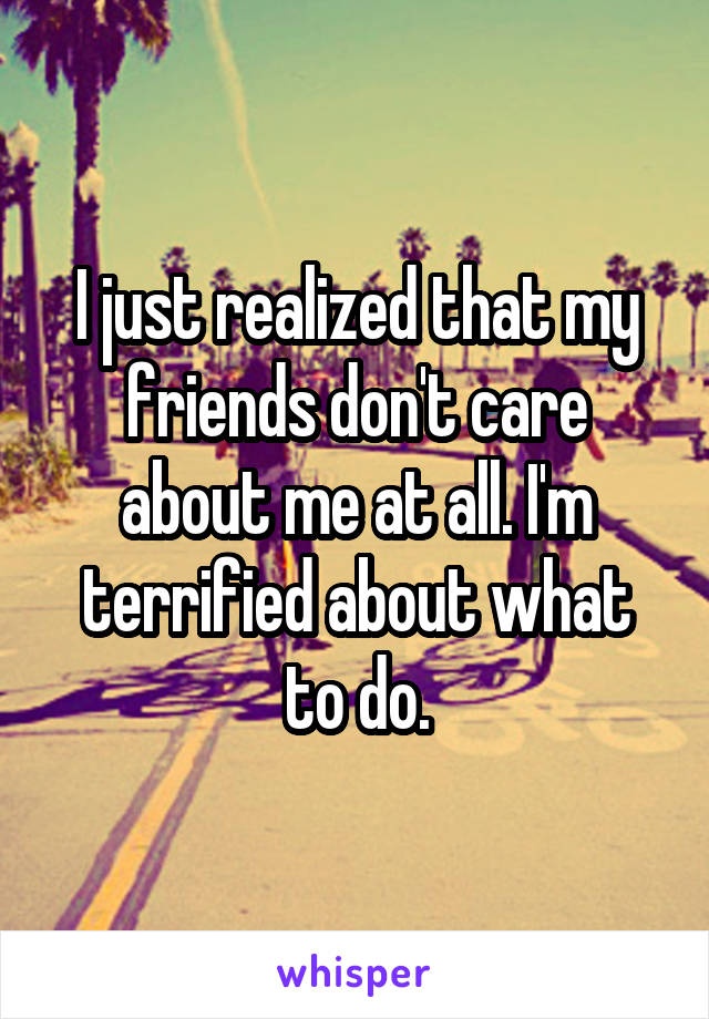 I just realized that my friends don't care about me at all. I'm terrified about what to do.