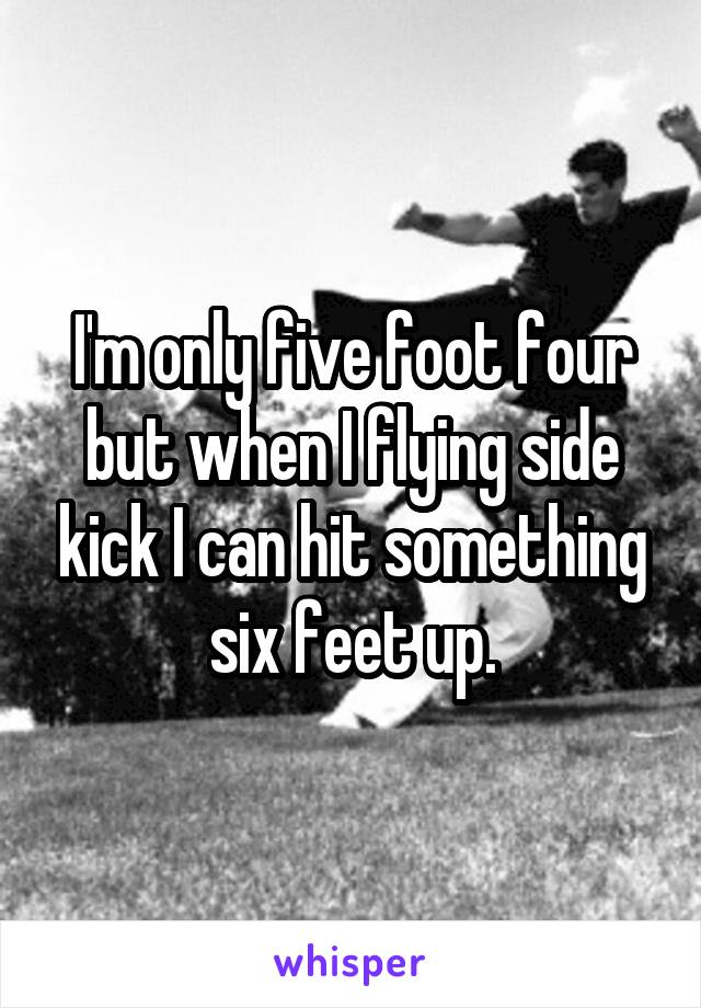 I'm only five foot four but when I flying side kick I can hit something six feet up.