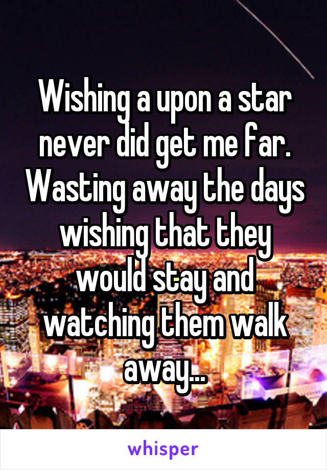 Wishing a upon a star never did get me far. Wasting away the days wishing that they would stay and watching them walk away...
